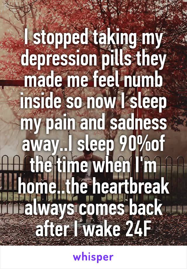 I stopped taking my depression pills they made me feel numb inside so now I sleep my pain and sadness away..I sleep 90%of the time when I'm home..the heartbreak always comes back after I wake 24F