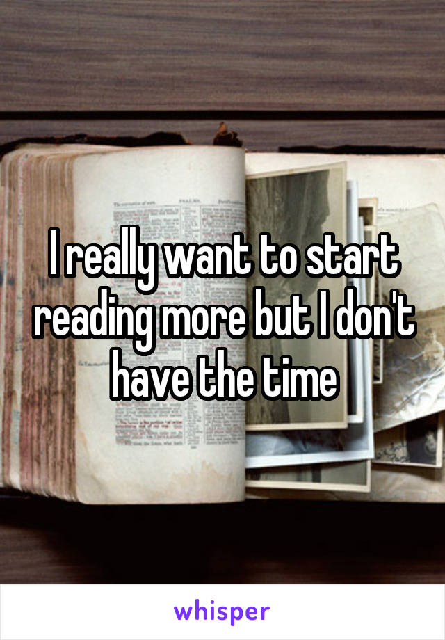 I really want to start reading more but I don't have the time