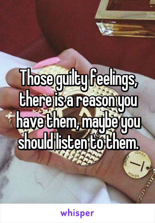 Those guilty feelings, there is a reason you have them, maybe you should listen to them.