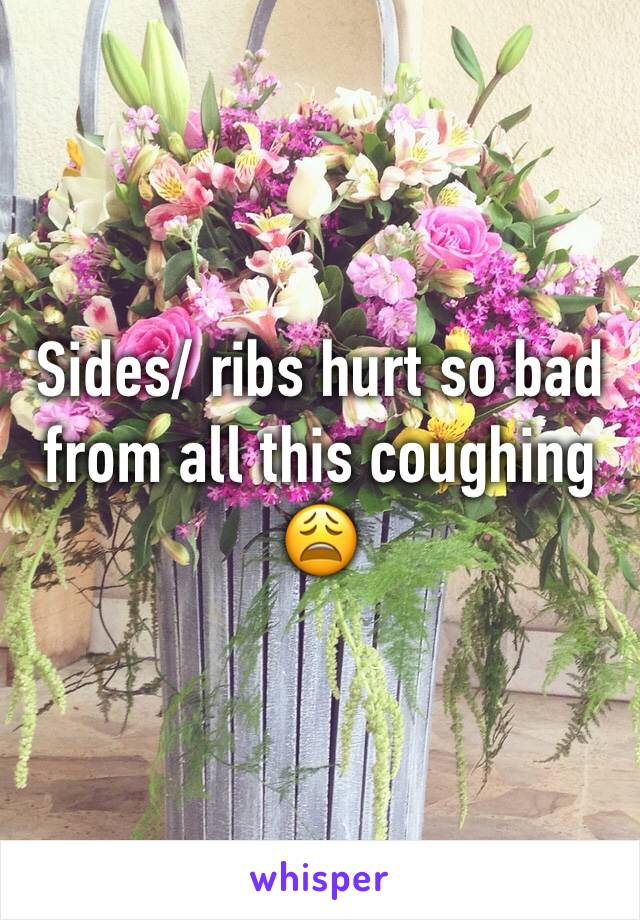 Sides/ ribs hurt so bad from all this coughing 😩