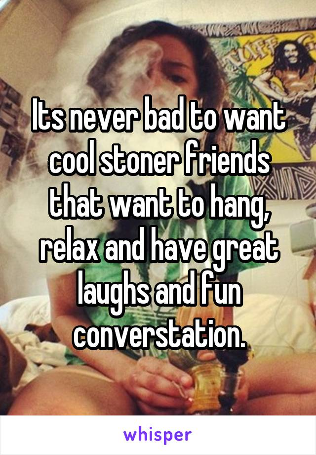 Its never bad to want cool stoner friends that want to hang, relax and have great laughs and fun converstation.