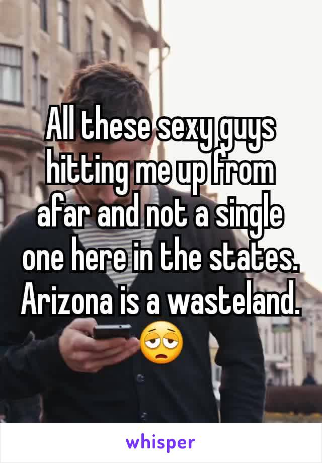 All these sexy guys hitting me up from afar and not a single one here in the states. Arizona is a wasteland. 😩