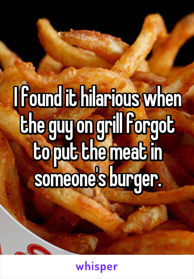 I found it hilarious when the guy on grill forgot to put the meat in someone's burger.