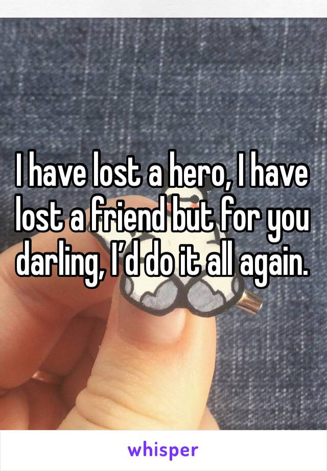 I have lost a hero, I have lost a friend but for you darling, I'd do it all again.