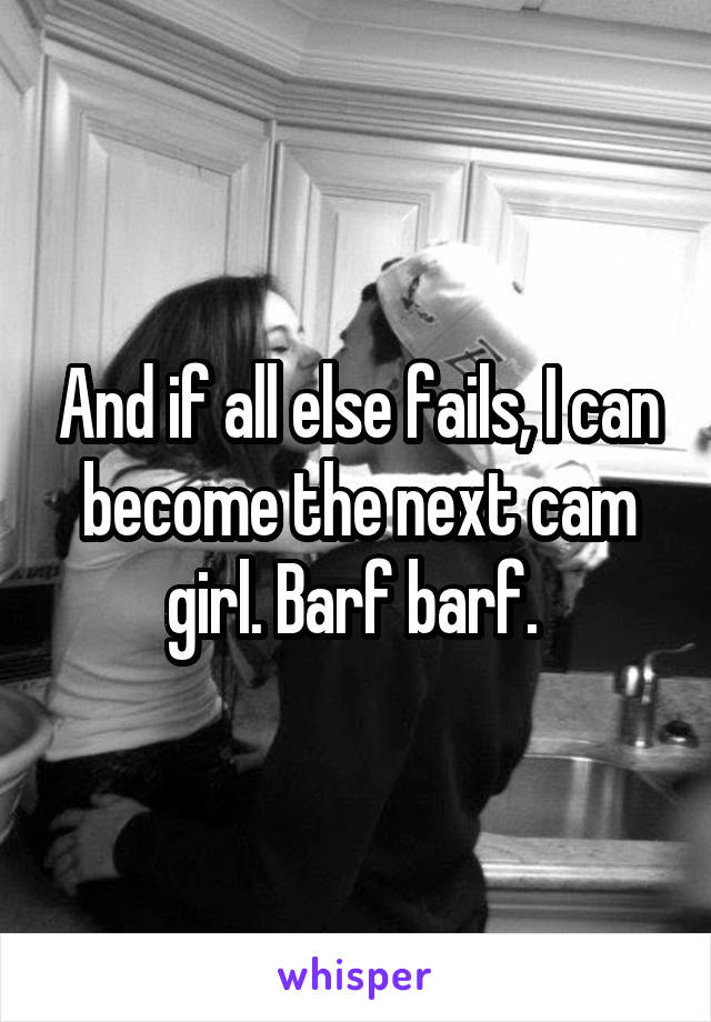 And if all else fails, I can become the next cam girl. Barf barf.