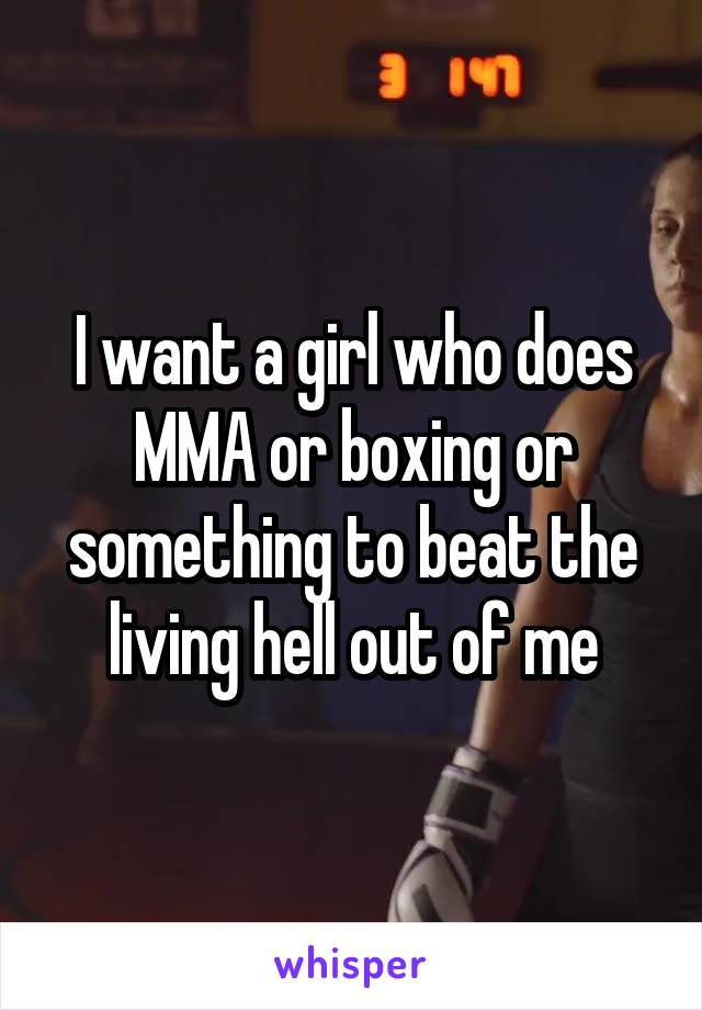 I want a girl who does MMA or boxing or something to beat the living hell out of me