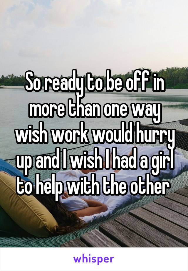 So ready to be off in more than one way wish work would hurry up and I wish I had a girl to help with the other