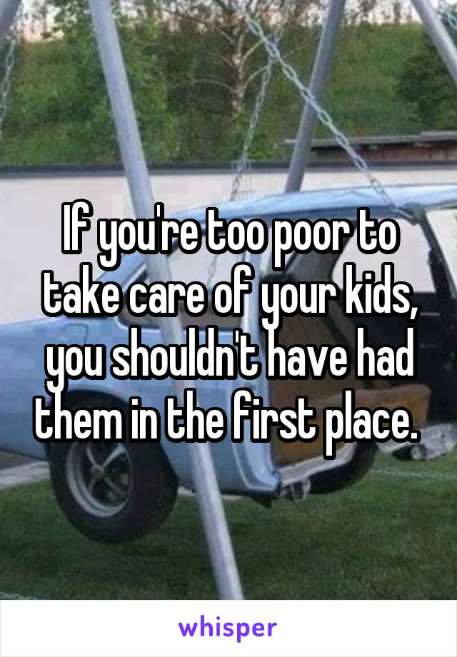 If you're too poor to take care of your kids, you shouldn't have had them in the first place.