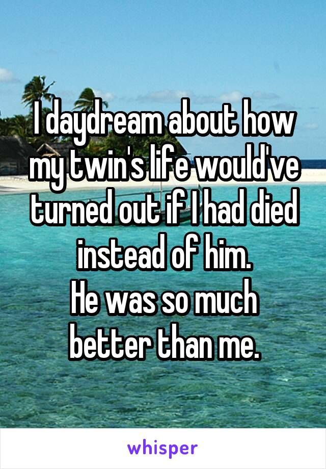 I daydream about how my twin's life would've turned out if I had died instead of him. He was so much better than me.
