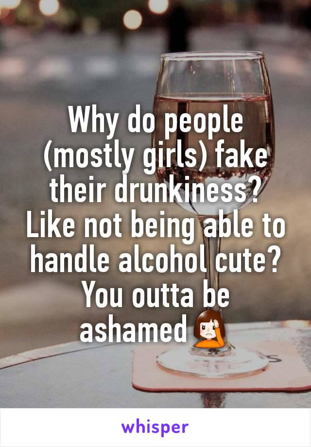 Why do people (mostly girls) fake their drunkiness? Like not being able to handle alcohol cute? You outta be ashamed🤦♀️