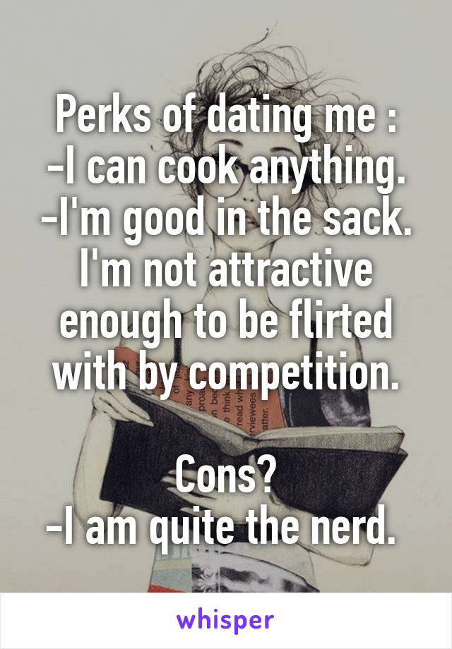 Perks of dating me : -I can cook anything. -I'm good in the sack. I'm not attractive enough to be flirted with by competition.  Cons? -I am quite the nerd.