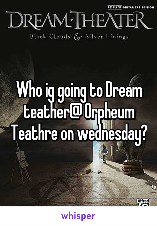 Who ig going to Dream teather@ Orpheum Teathre on wednesday?