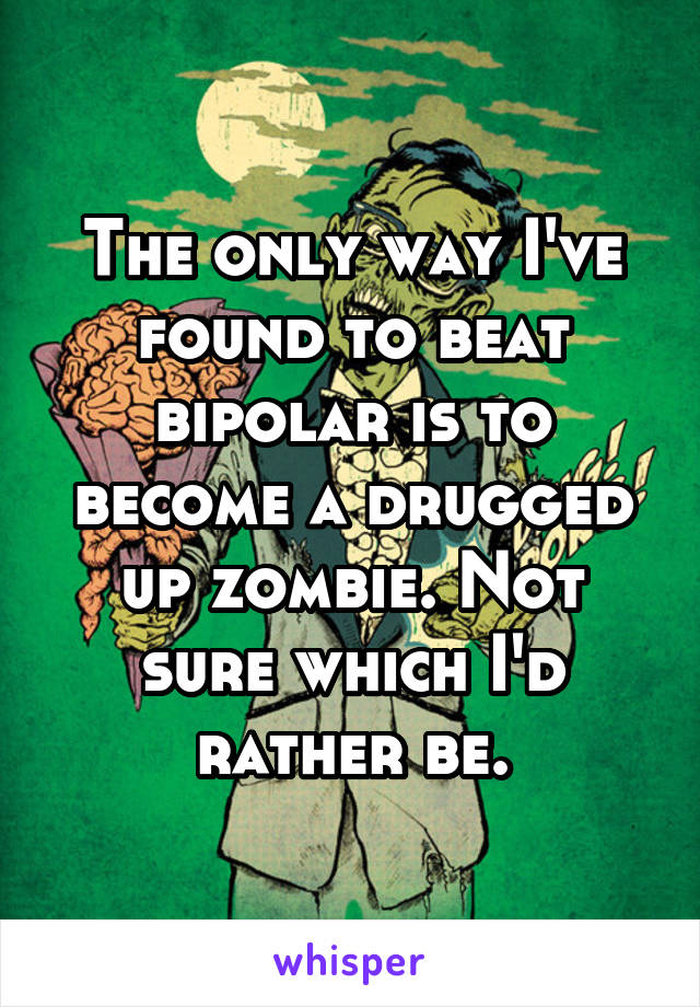 The only way I've found to beat bipolar is to become a drugged up zombie. Not sure which I'd rather be.