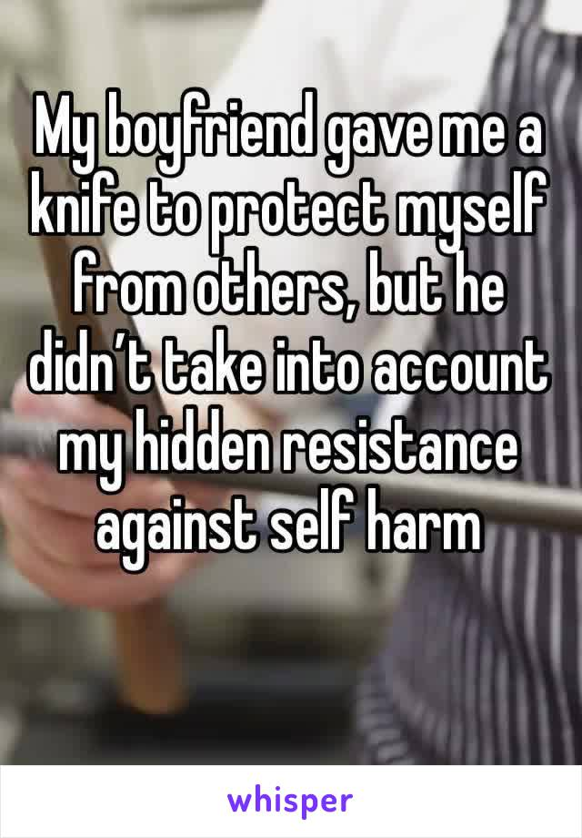 My boyfriend gave me a knife to protect myself from others, but he didn't take into account my hidden resistance against self harm