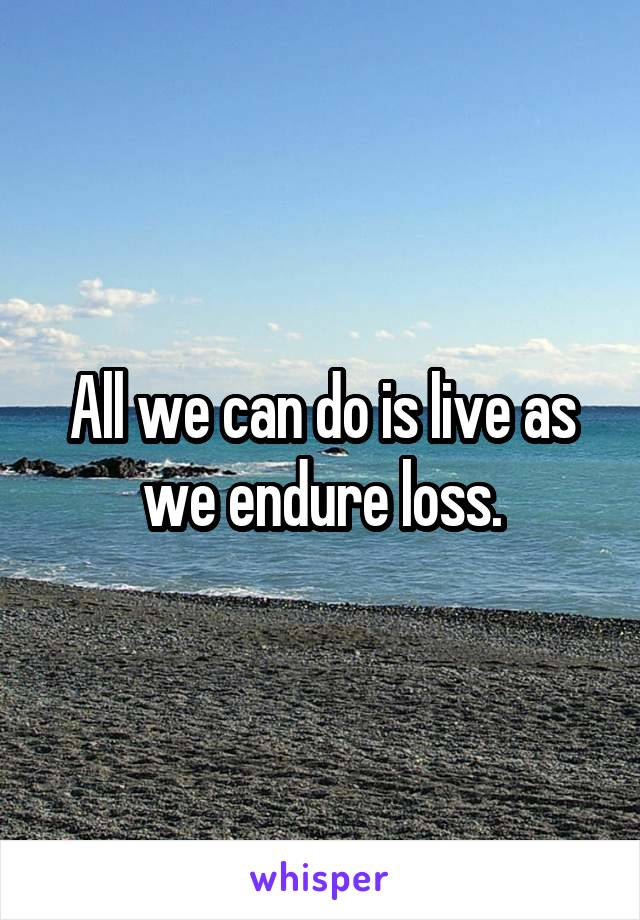 All we can do is live as we endure loss.