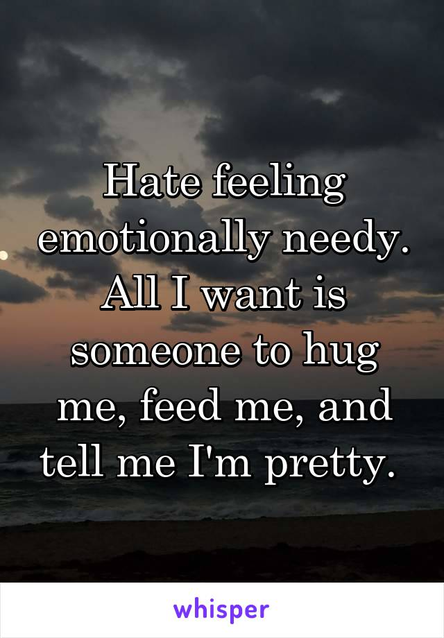 Hate feeling emotionally needy. All I want is someone to hug me, feed me, and tell me I'm pretty.