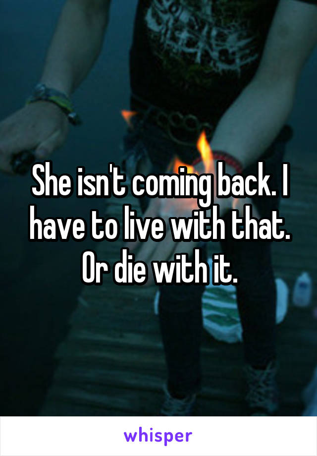 She isn't coming back. I have to live with that. Or die with it.