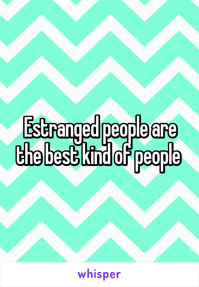 Estranged people are the best kind of people