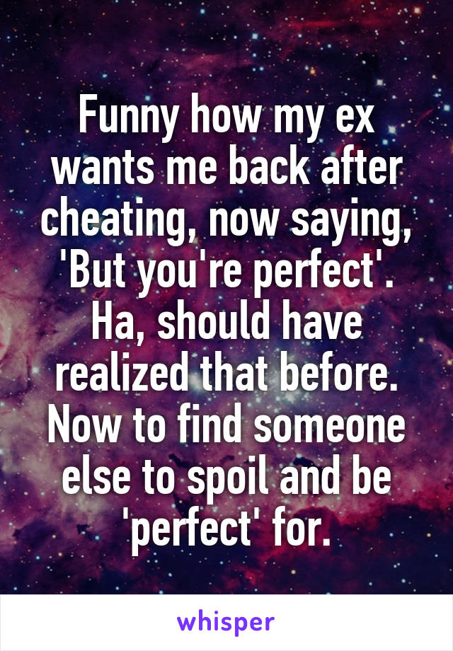 Funny how my ex wants me back after cheating, now saying, 'But you're perfect'. Ha, should have realized that before. Now to find someone else to spoil and be 'perfect' for.