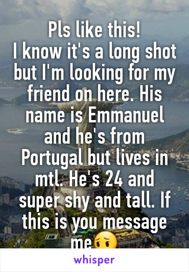 Pls like this! I know it's a long shot but I'm looking for my friend on here. His name is Emmanuel and he's from Portugal but lives in mtl. He's 24 and super shy and tall. If this is you message me😔