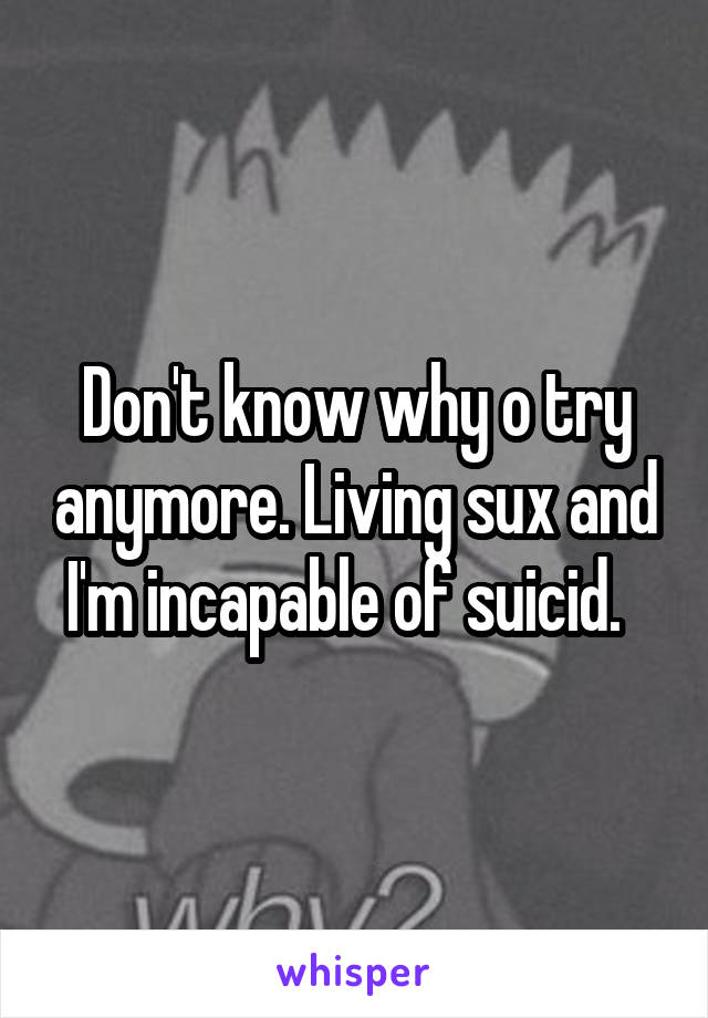 Don't know why o try anymore. Living sux and I'm incapable of suicid.