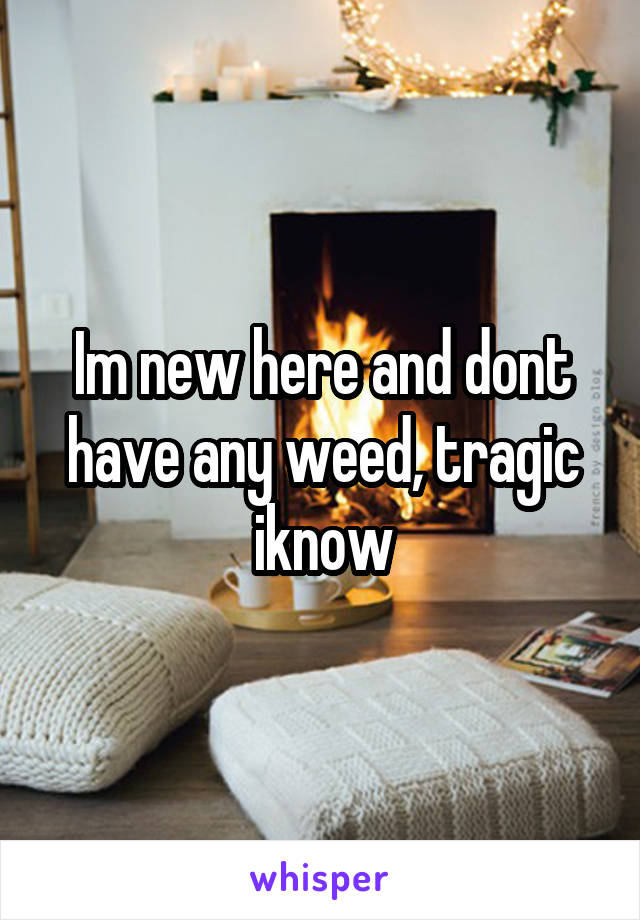 Im new here and dont have any weed, tragic iknow