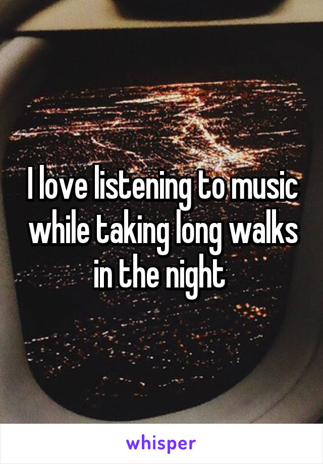 I love listening to music while taking long walks in the night