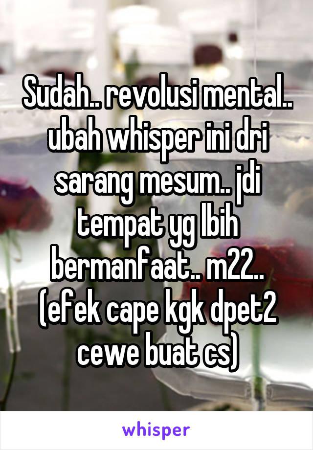 Sudah.. revolusi mental.. ubah whisper ini dri sarang mesum.. jdi tempat yg lbih bermanfaat.. m22.. (efek cape kgk dpet2 cewe buat cs)