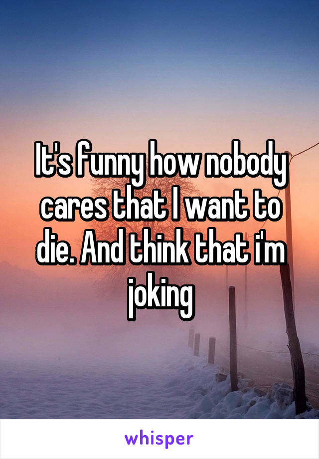 It's funny how nobody cares that I want to die. And think that i'm joking