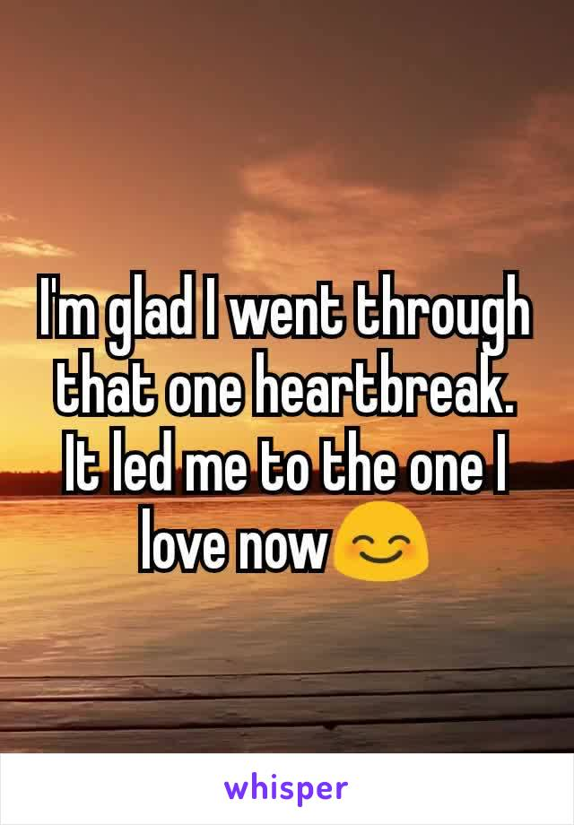 I'm glad I went through that one heartbreak. It led me to the one I love now😊
