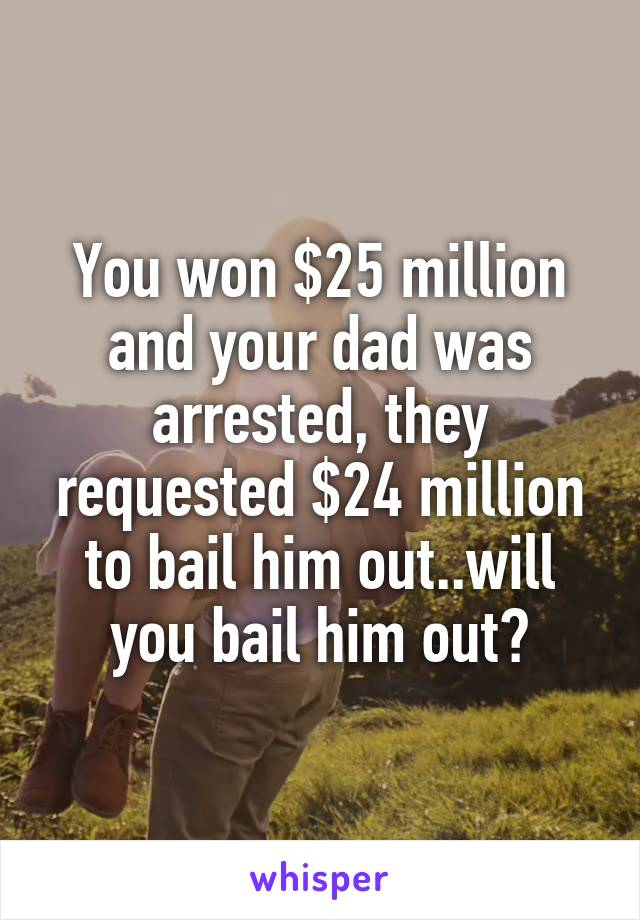 You won $25 million and your dad was arrested, they requested $24 million to bail him out..will you bail him out?