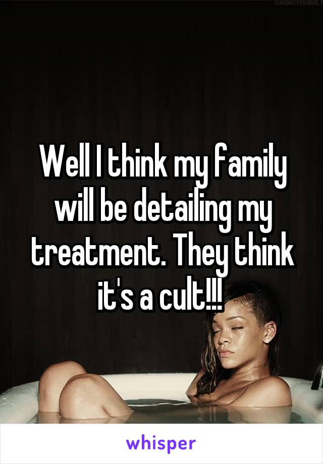 Well I think my family will be detailing my treatment. They think it's a cult!!!