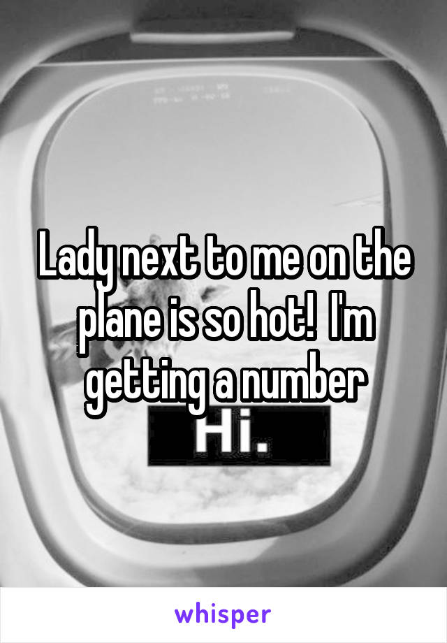 Lady next to me on the plane is so hot!  I'm getting a number