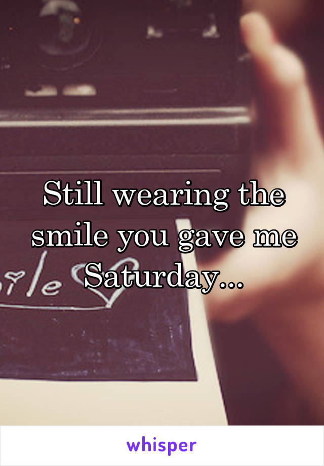Still wearing the smile you gave me Saturday...