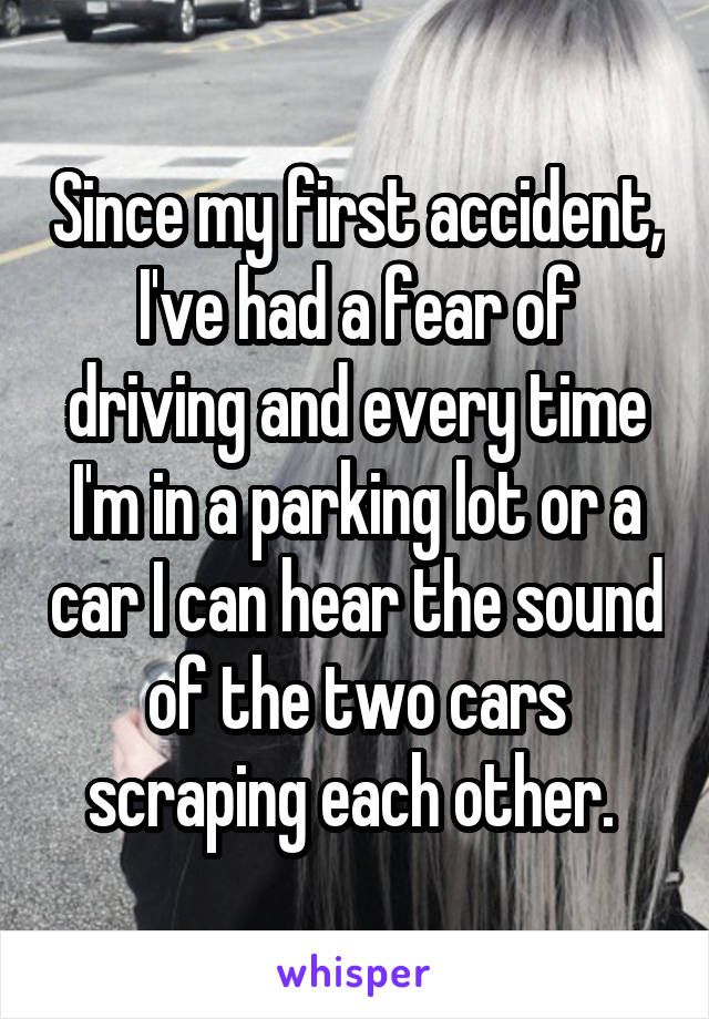 Since my first accident, I've had a fear of driving and every time I'm in a parking lot or a car I can hear the sound of the two cars scraping each other.