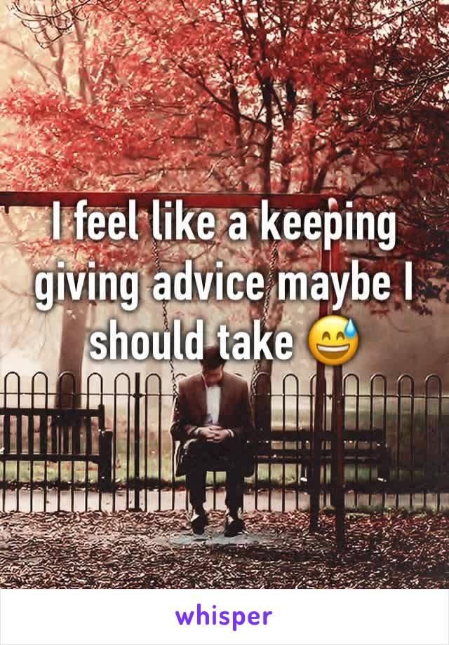 I feel like a keeping giving advice maybe I should take 😅