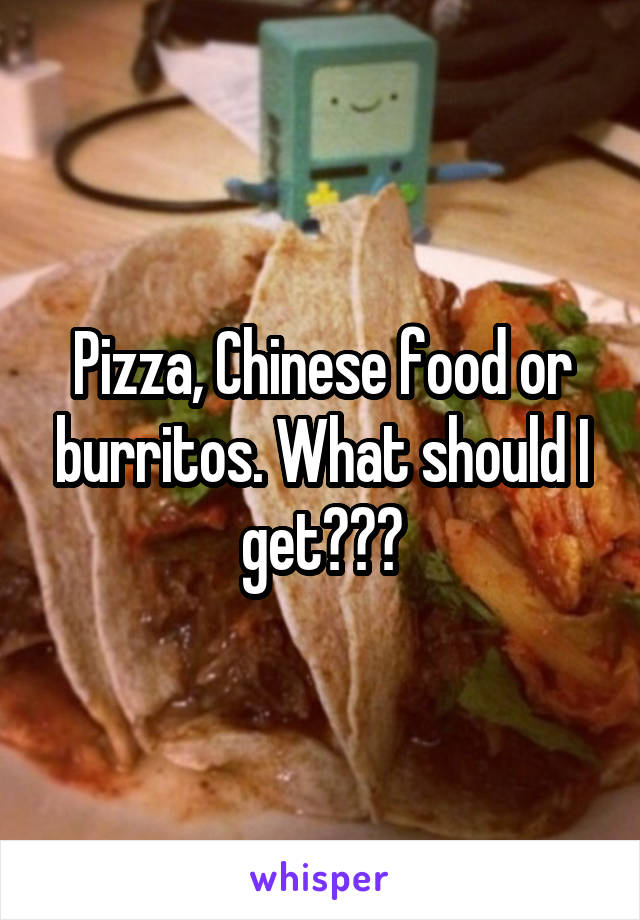 Pizza, Chinese food or burritos. What should I get???