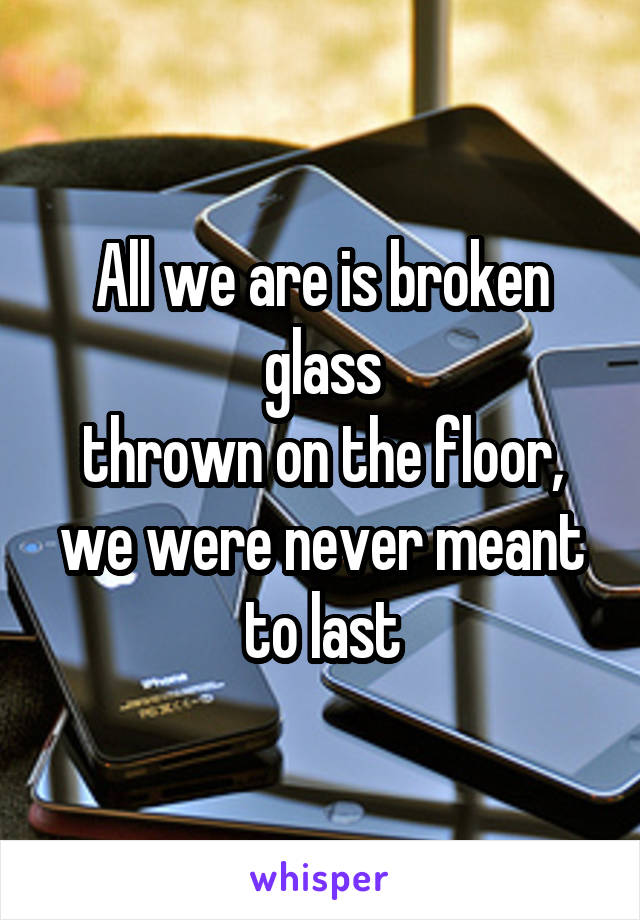All we are is broken glass thrown on the floor, we were never meant to last