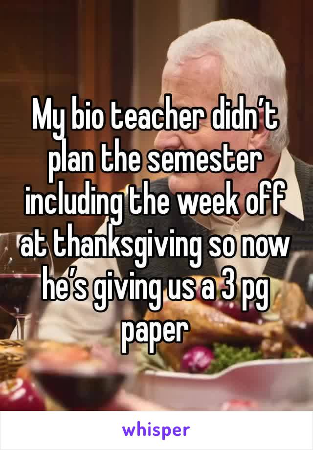 My bio teacher didn't plan the semester including the week off at thanksgiving so now he's giving us a 3 pg paper