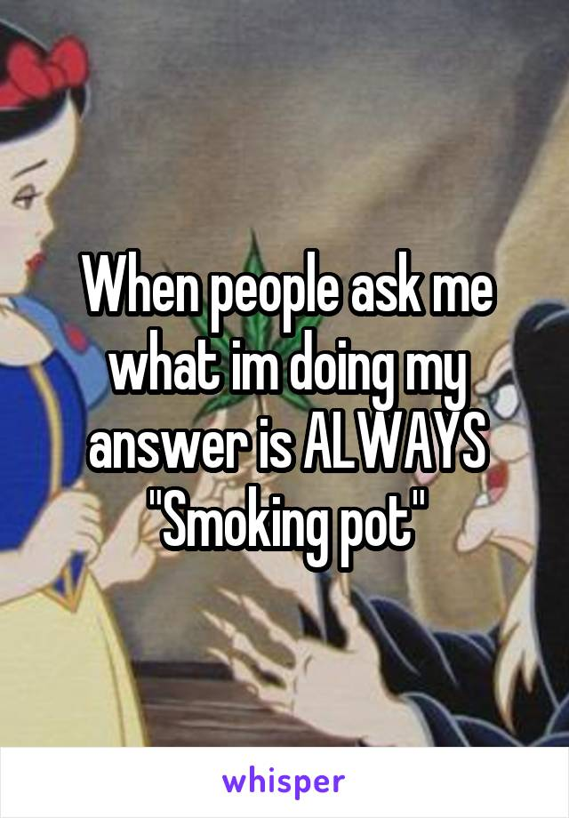 """When people ask me what im doing my answer is ALWAYS """"Smoking pot"""""""