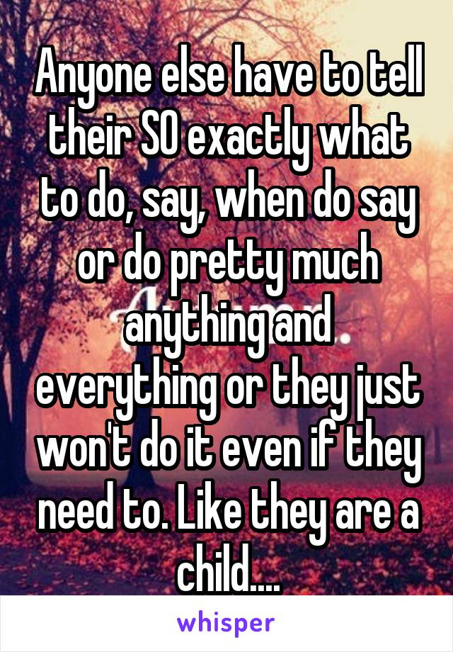 Anyone else have to tell their SO exactly what to do, say, when do say or do pretty much anything and everything or they just won't do it even if they need to. Like they are a child....