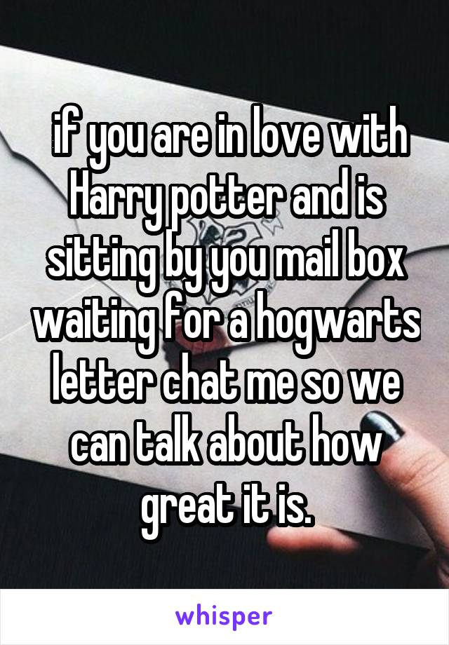 if you are in love with Harry potter and is sitting by you mail box waiting for a hogwarts letter chat me so we can talk about how great it is.