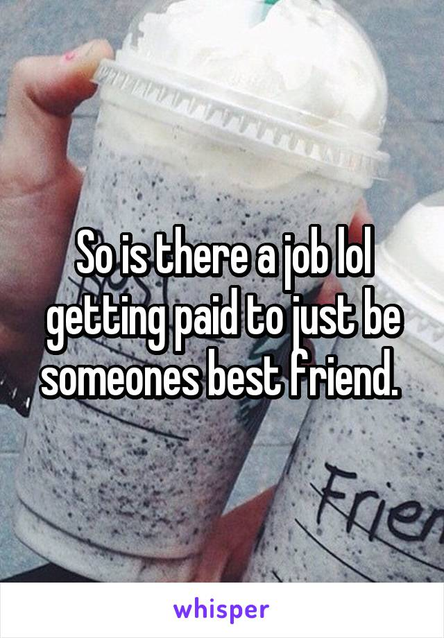 So is there a job lol getting paid to just be someones best friend.