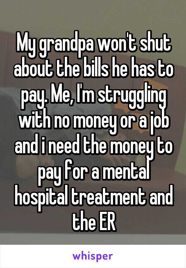 My grandpa won't shut about the bills he has to pay. Me, I'm struggling with no money or a job and i need the money to pay for a mental hospital treatment and the ER