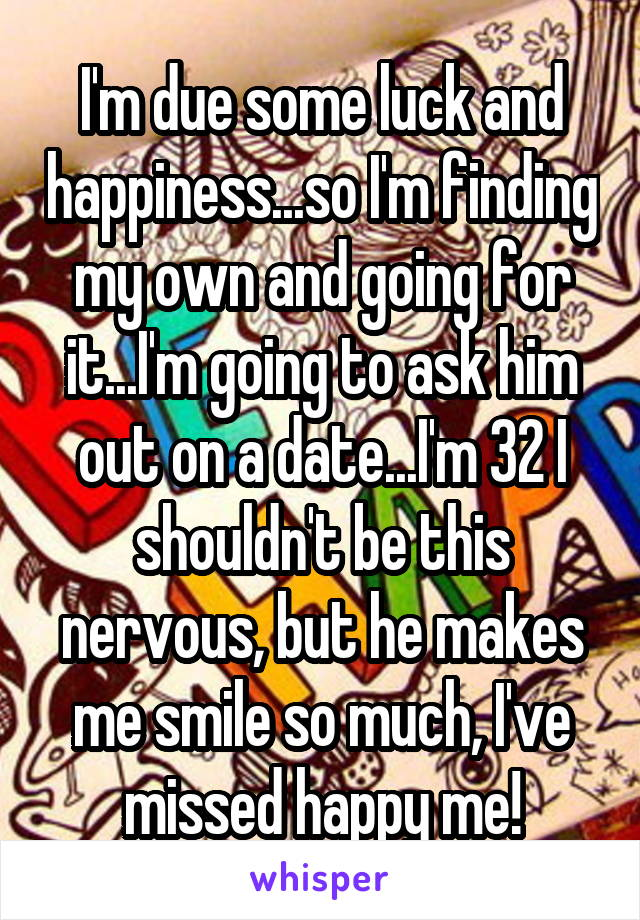 I'm due some luck and happiness...so I'm finding my own and going for it...I'm going to ask him out on a date...I'm 32 I shouldn't be this nervous, but he makes me smile so much, I've missed happy me!