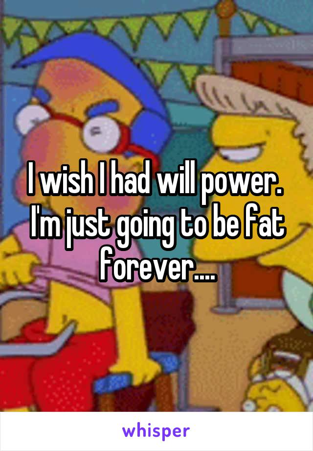 I wish I had will power.  I'm just going to be fat forever....