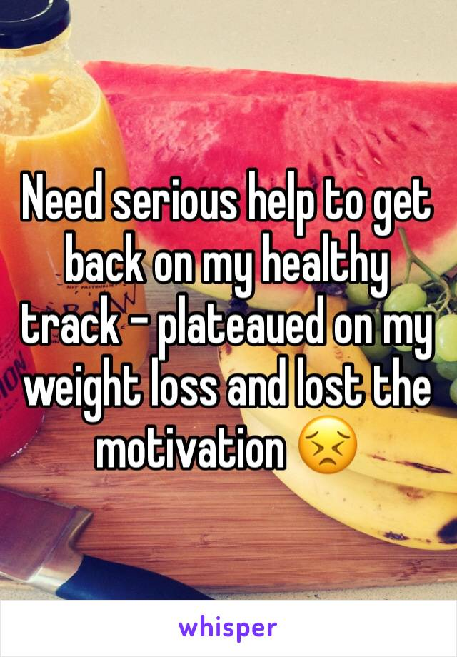 Need serious help to get back on my healthy track - plateaued on my weight loss and lost the motivation 😣