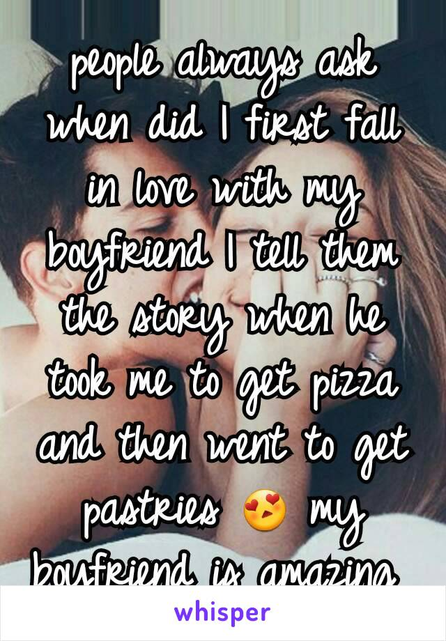 people always ask when did I first fall in love with my boyfriend I tell them the story when he took me to get pizza and then went to get pastries 😍 my boyfriend is amazing