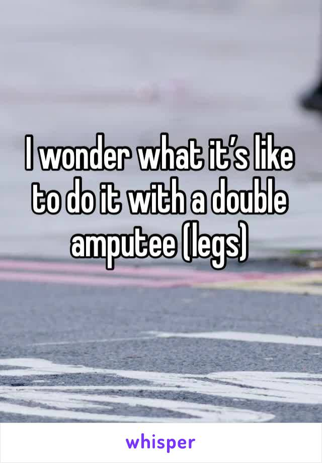 I wonder what it's like to do it with a double amputee (legs)
