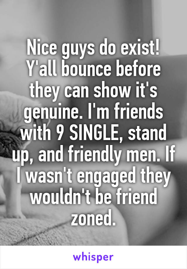 Nice guys do exist! Y'all bounce before they can show it's genuine. I'm friends with 9 SINGLE, stand up, and friendly men. If I wasn't engaged they wouldn't be friend zoned.